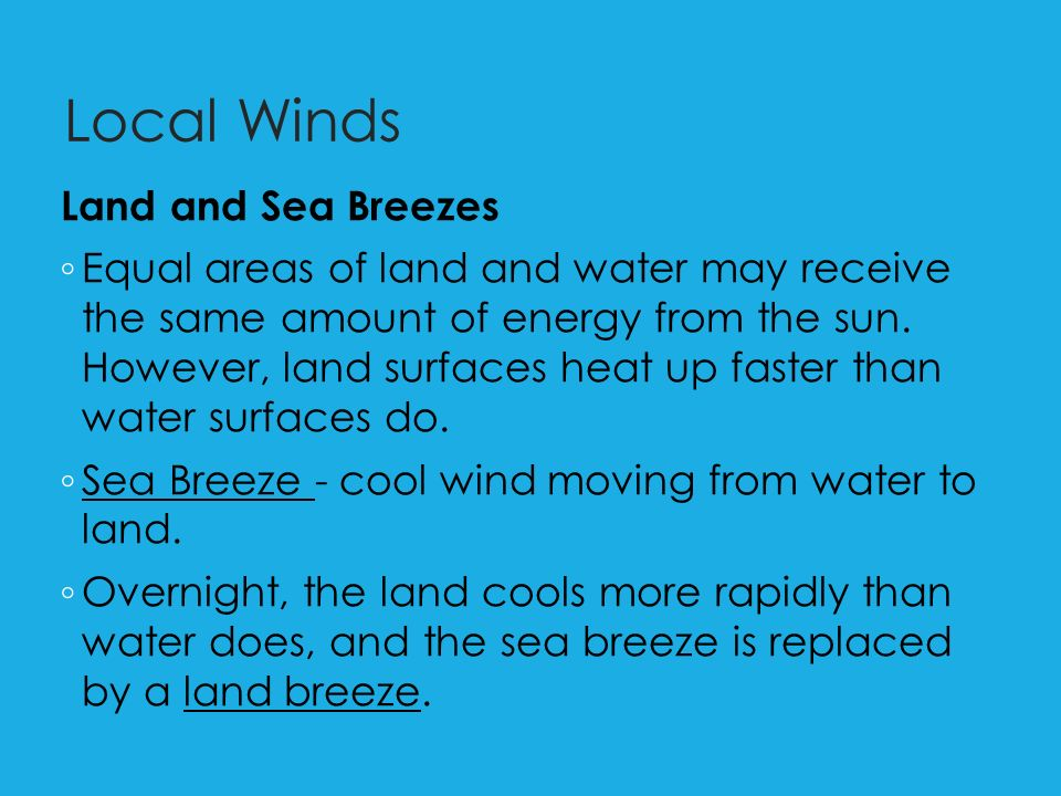 Local Winds Land and Sea Breezes ◦ Equal areas of land and water may receive the same amount of energy from the sun.