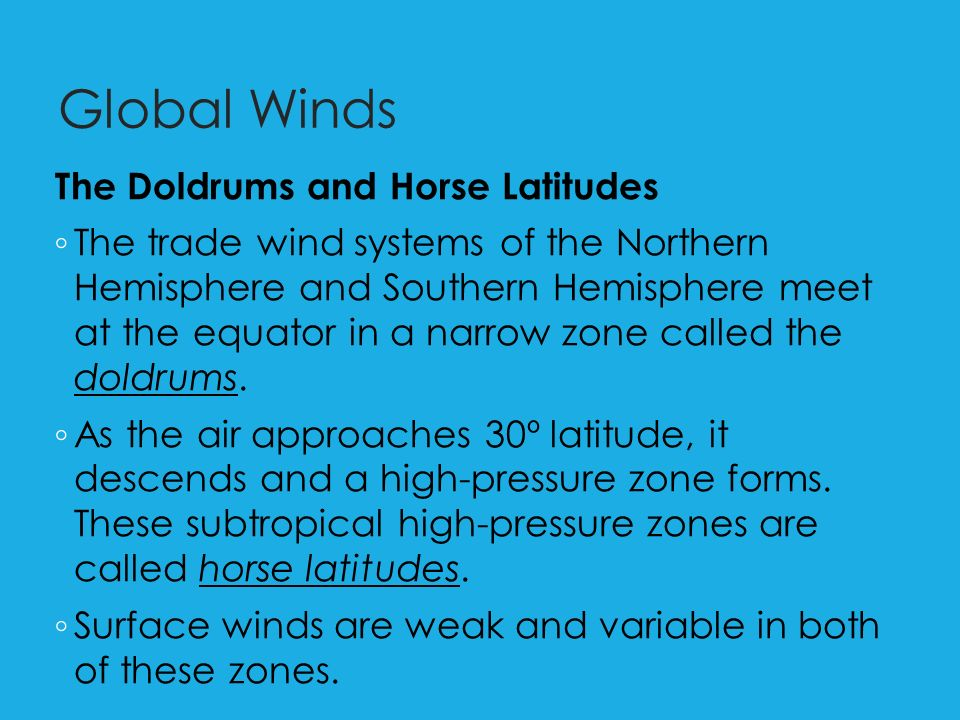 Global Winds The Doldrums and Horse Latitudes ◦ The trade wind systems of the Northern Hemisphere and Southern Hemisphere meet at the equator in a narrow zone called the doldrums.