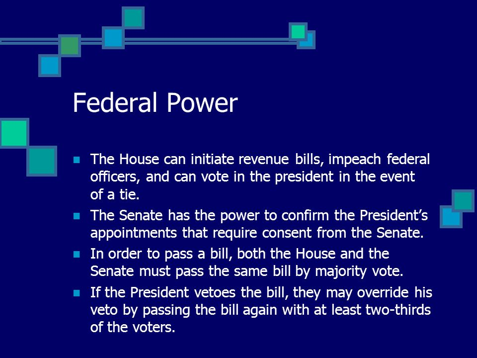 Federal Power The House can initiate revenue bills, impeach federal officers, and can vote in the president in the event of a tie.