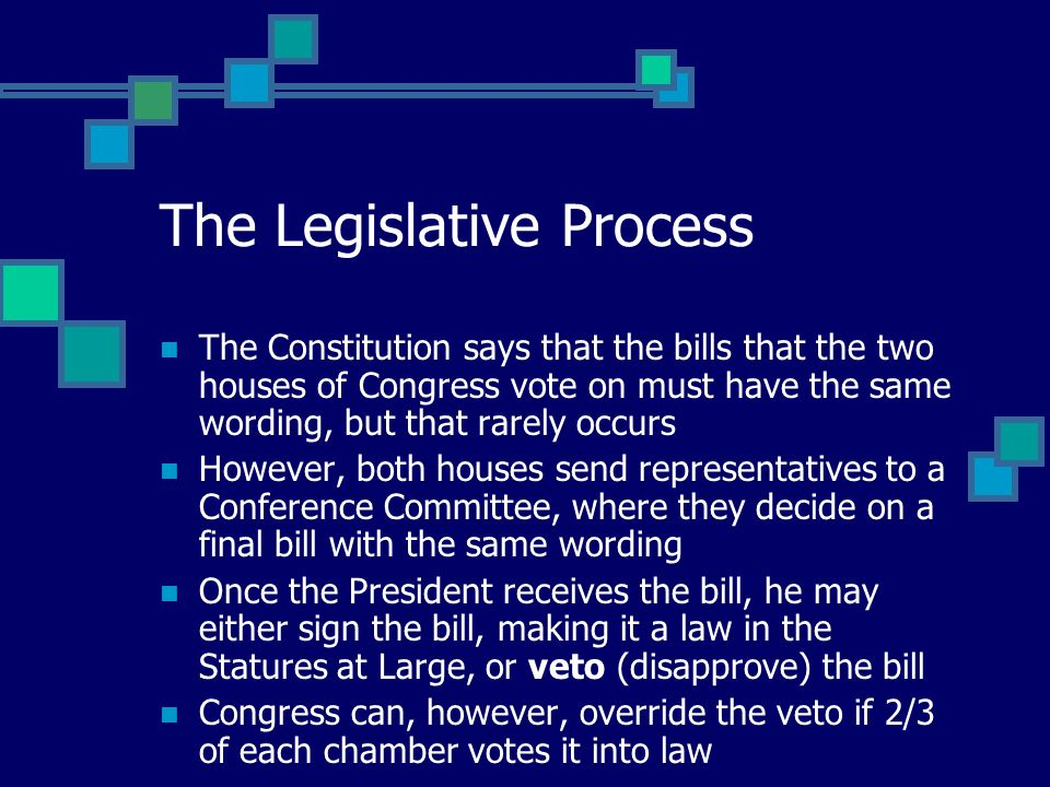The Legislative Process The Constitution says that the bills that the two houses of Congress vote on must have the same wording, but that rarely occurs However, both houses send representatives to a Conference Committee, where they decide on a final bill with the same wording Once the President receives the bill, he may either sign the bill, making it a law in the Statures at Large, or veto (disapprove) the bill Congress can, however, override the veto if 2/3 of each chamber votes it into law