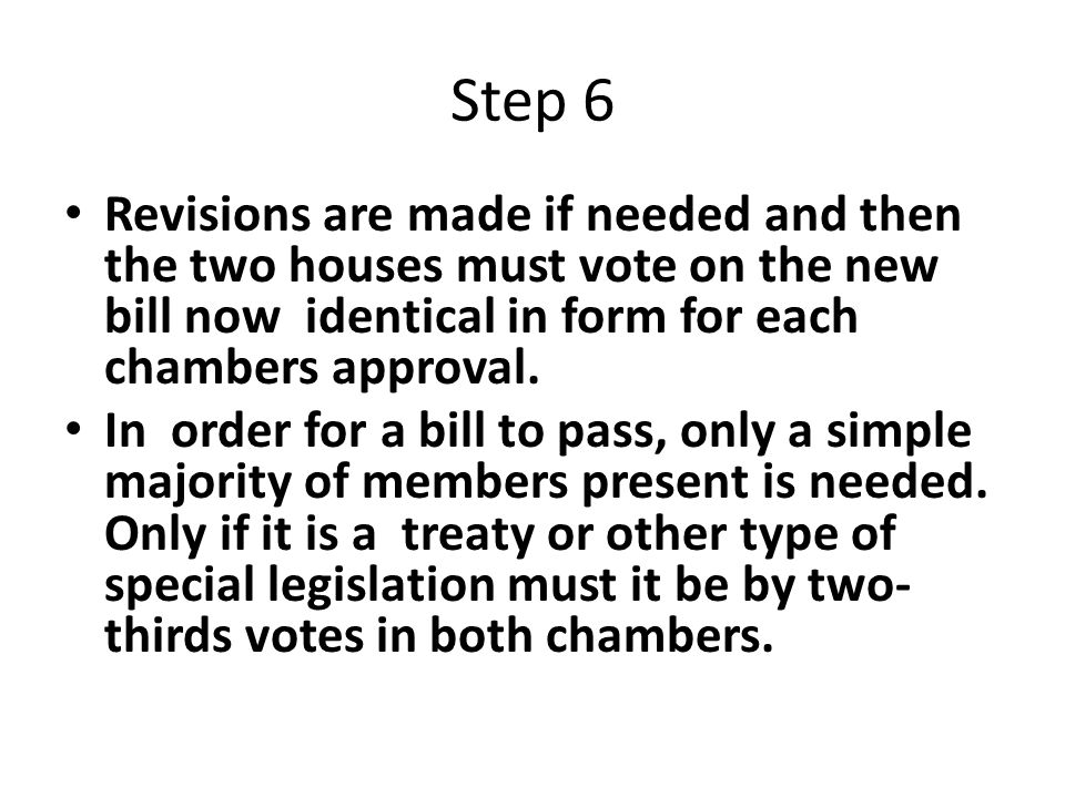 Step 6 Revisions are made if needed and then the two houses must vote on the new bill now identical in form for each chambers approval.