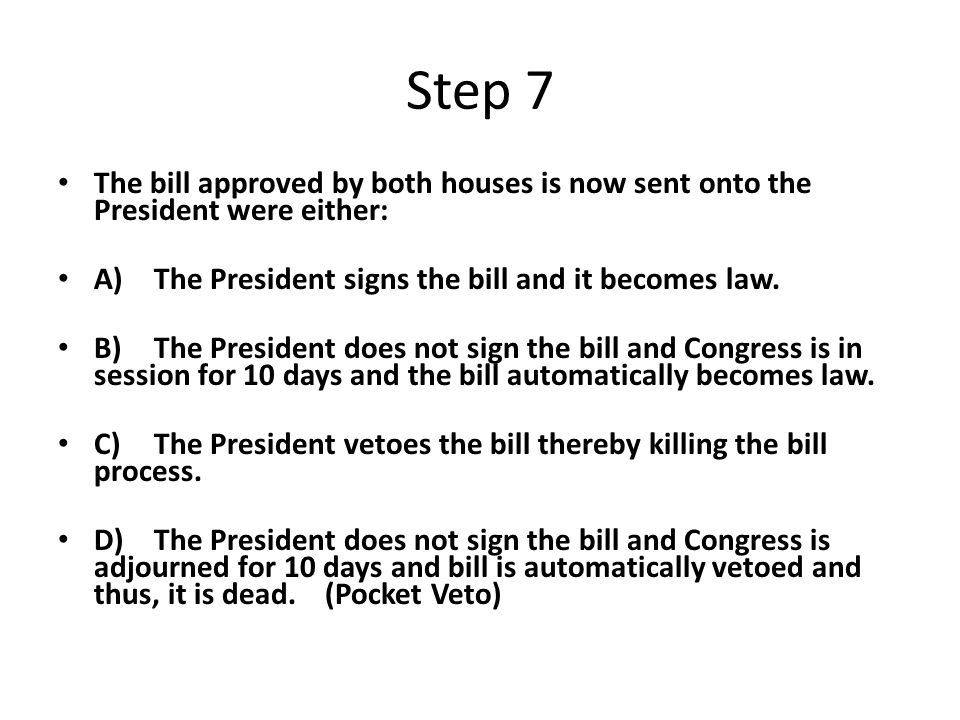 Step 7 The bill approved by both houses is now sent onto the President were either: A)The President signs the bill and it becomes law.