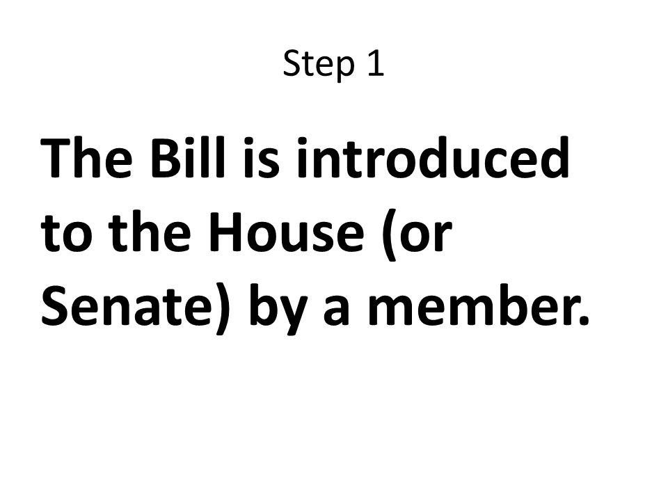 Step 1 The Bill is introduced to the House (or Senate) by a member.