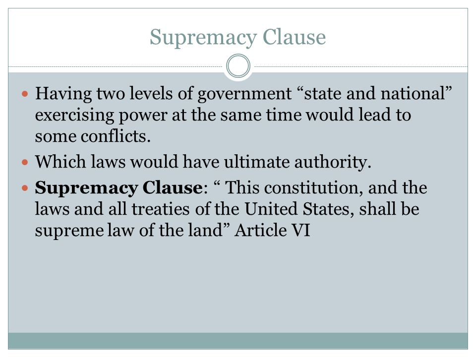 Supremacy Clause Having two levels of government state and national exercising power at the same time would lead to some conflicts.