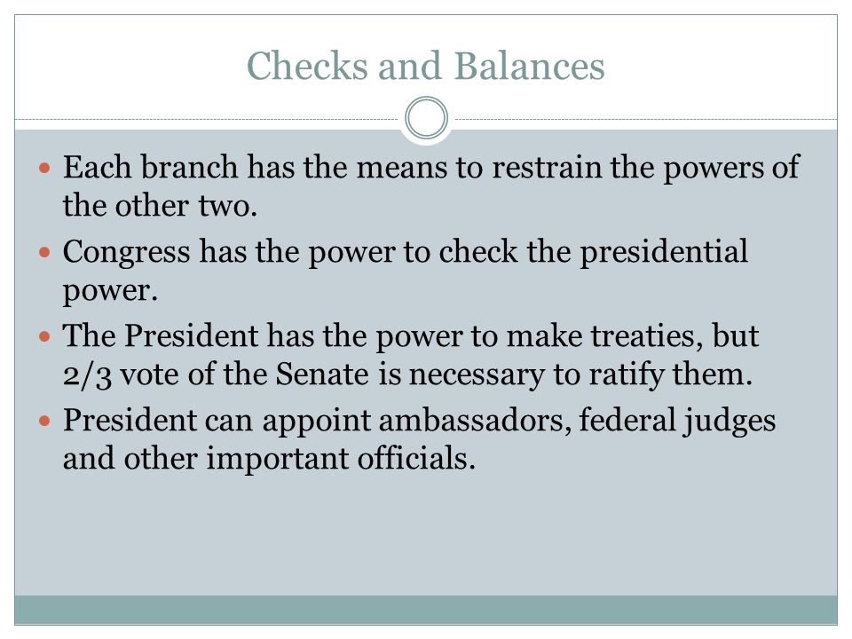 Checks and Balances Each branch has the means to restrain the powers of the other two.