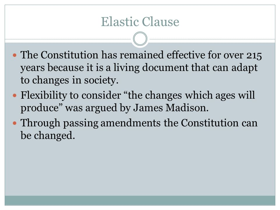 Elastic Clause The Constitution has remained effective for over 215 years because it is a living document that can adapt to changes in society.