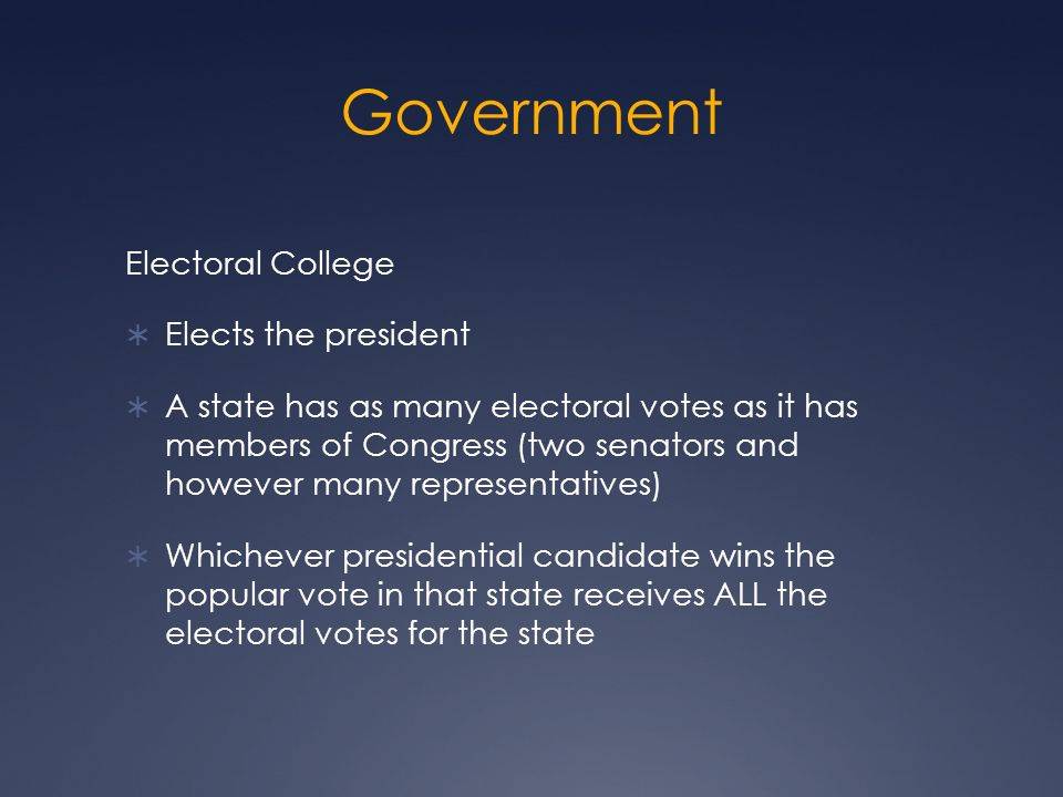 Government Electoral College  Elects the president  A state has as many electoral votes as it has members of Congress (two senators and however many representatives)  Whichever presidential candidate wins the popular vote in that state receives ALL the electoral votes for the state