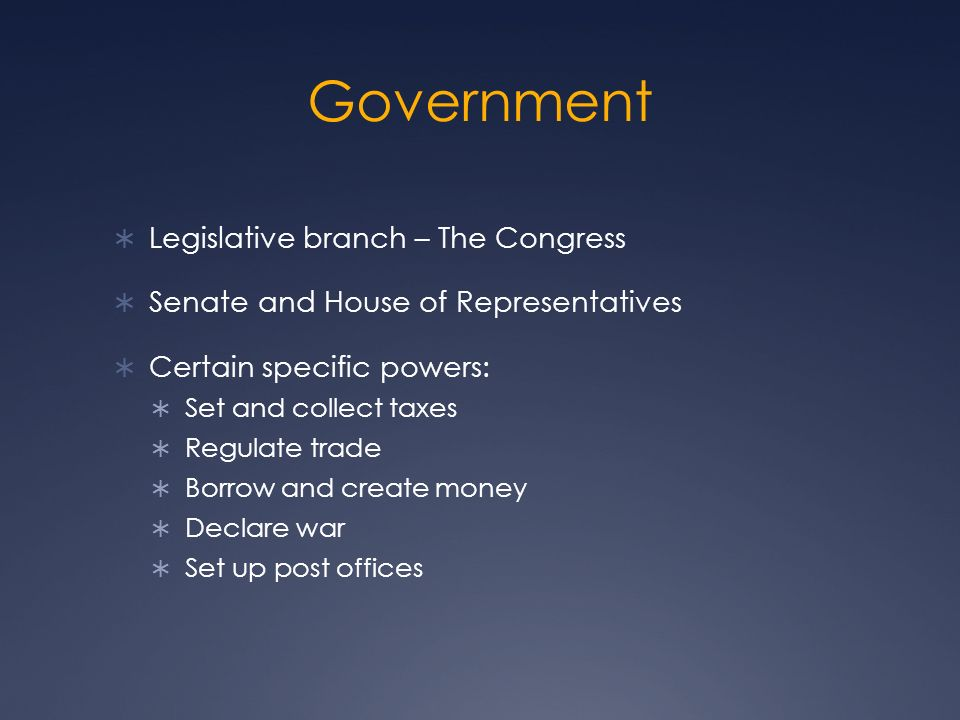 Government  Legislative branch – The Congress  Senate and House of Representatives  Certain specific powers:  Set and collect taxes  Regulate trade  Borrow and create money  Declare war  Set up post offices