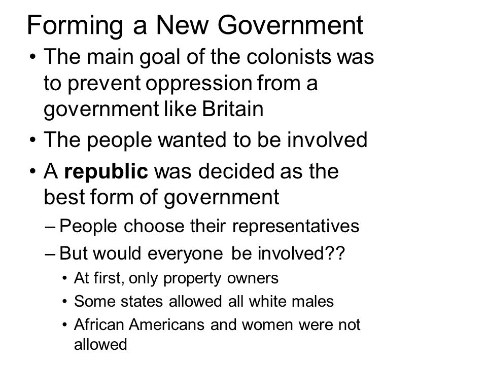 Forming a New Government The main goal of the colonists was to prevent oppression from a government like Britain The people wanted to be involved A republic was decided as the best form of government –People choose their representatives –But would everyone be involved .