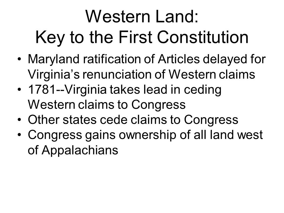 Western Land: Key to the First Constitution Maryland ratification of Articles delayed for Virginia's renunciation of Western claims Virginia takes lead in ceding Western claims to Congress Other states cede claims to Congress Congress gains ownership of all land west of Appalachians
