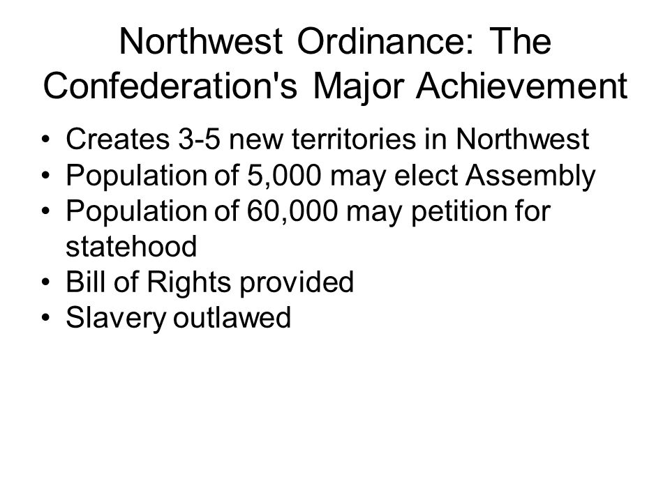 Northwest Ordinance: The Confederation s Major Achievement Creates 3-5 new territories in Northwest Population of 5,000 may elect Assembly Population of 60,000 may petition for statehood Bill of Rights provided Slavery outlawed