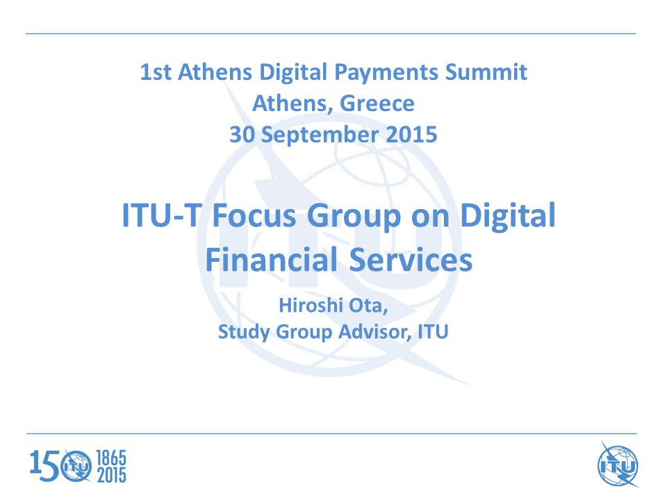 ITU-T Focus Group on Digital Financial Services 1st Athens Digital Payments Summit Athens, Greece 30 September 2015 Hiroshi Ota, Study Group Advisor, ITU