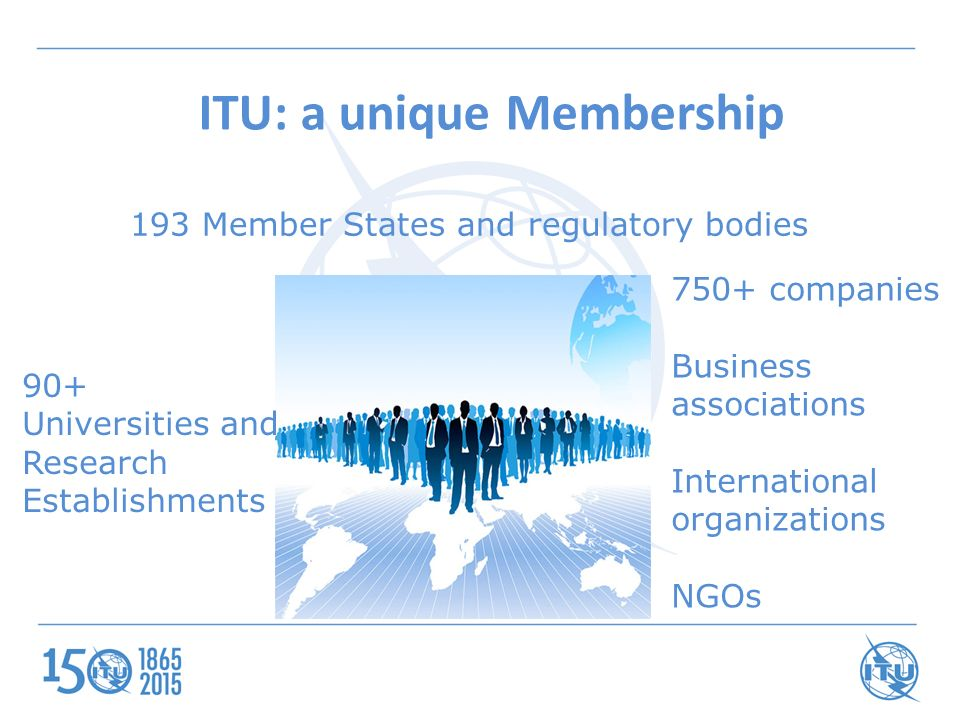 ITU: a unique Membership 193 Member States and regulatory bodies 750+ companies Business associations International organizations NGOs 90+ Universities and Research Establishments
