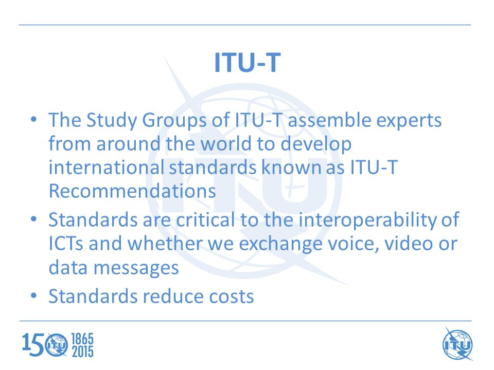 ITU-T The Study Groups of ITU-T assemble experts from around the world to develop international standards known as ITU-T Recommendations Standards are critical to the interoperability of ICTs and whether we exchange voice, video or data messages Standards reduce costs