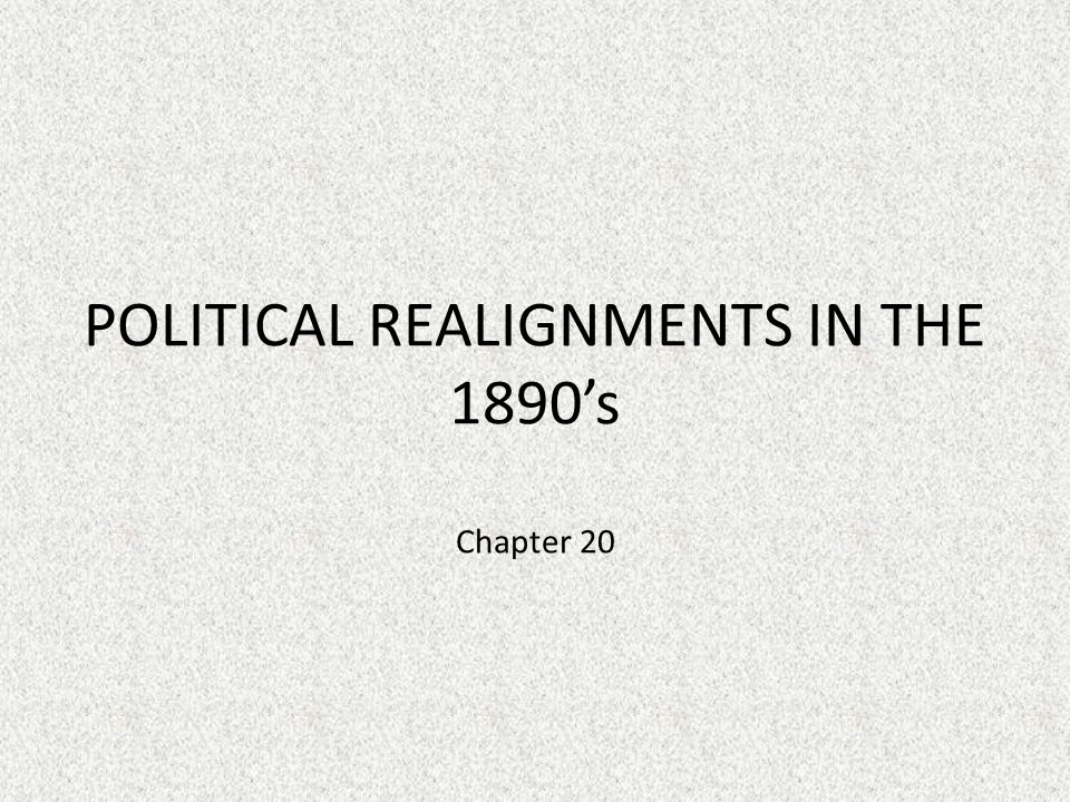 POLITICAL REALIGNMENTS IN THE 1890's Chapter 20