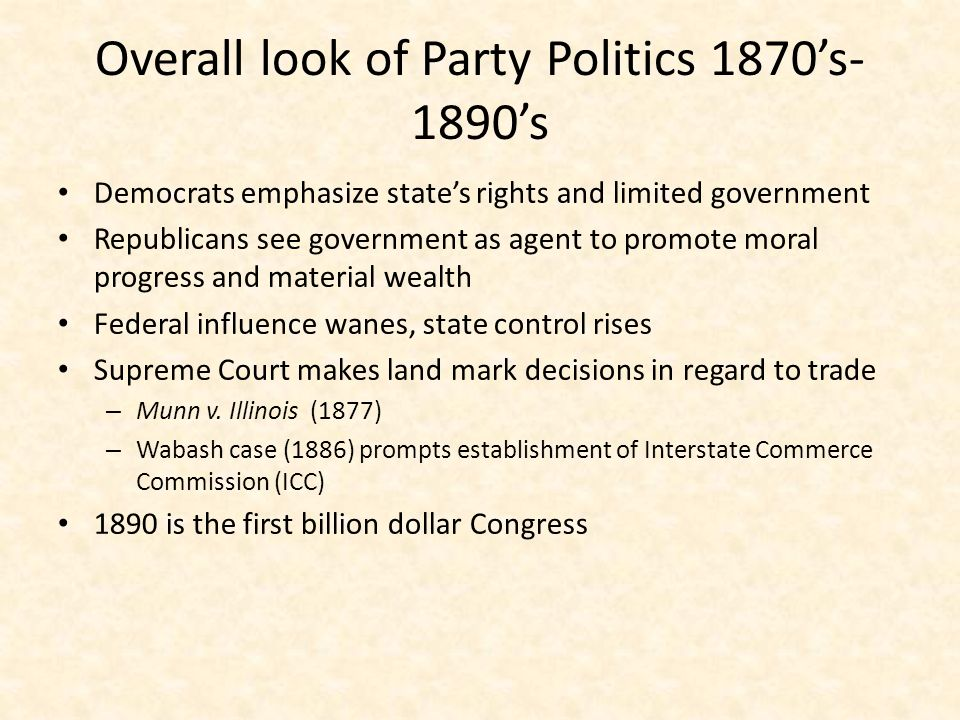 Overall look of Party Politics 1870's- 1890's Democrats emphasize state's rights and limited government Republicans see government as agent to promote moral progress and material wealth Federal influence wanes, state control rises Supreme Court makes land mark decisions in regard to trade – Munn v.