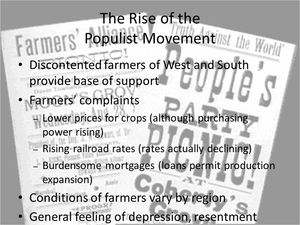 The Rise of the Populist Movement Discontented farmers of West and South provide base of support Farmers' complaints – Lower prices for crops (although purchasing power rising) – Rising railroad rates (rates actually declining) – Burdensome mortgages (loans permit production expansion) Conditions of farmers vary by region General feeling of depression, resentment