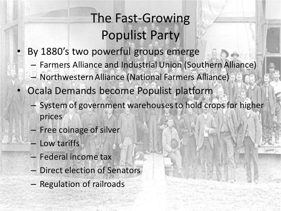 The Fast-Growing Populist Party By 1880's two powerful groups emerge – Farmers Alliance and Industrial Union (Southern Alliance) – Northwestern Alliance (National Farmers Alliance) Ocala Demands become Populist platform – System of government warehouses to hold crops for higher prices – Free coinage of silver – Low tariffs – Federal income tax – Direct election of Senators – Regulation of railroads