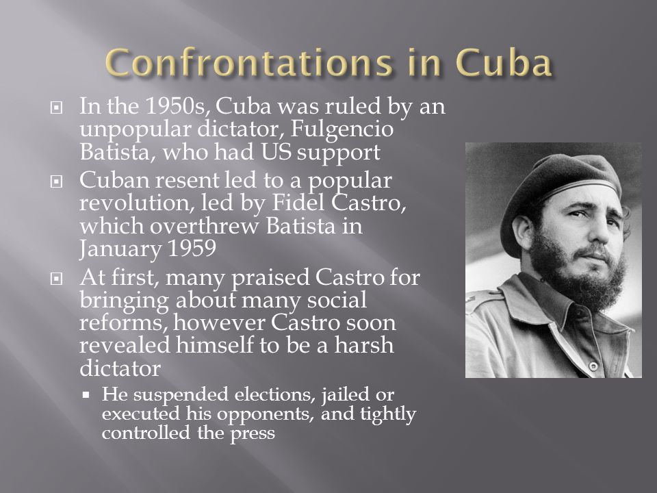  In the 1950s, Cuba was ruled by an unpopular dictator, Fulgencio Batista, who had US support  Cuban resent led to a popular revolution, led by Fidel Castro, which overthrew Batista in January 1959  At first, many praised Castro for bringing about many social reforms, however Castro soon revealed himself to be a harsh dictator  He suspended elections, jailed or executed his opponents, and tightly controlled the press