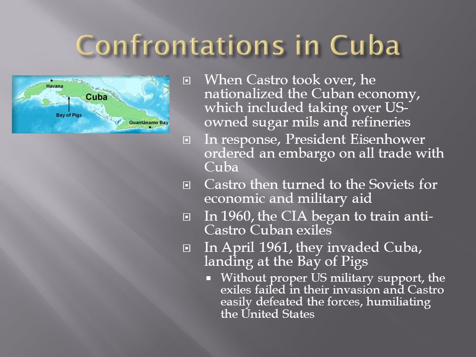  When Castro took over, he nationalized the Cuban economy, which included taking over US- owned sugar mils and refineries  In response, President Eisenhower ordered an embargo on all trade with Cuba  Castro then turned to the Soviets for economic and military aid  In 1960, the CIA began to train anti- Castro Cuban exiles  In April 1961, they invaded Cuba, landing at the Bay of Pigs  Without proper US military support, the exiles failed in their invasion and Castro easily defeated the forces, humiliating the United States