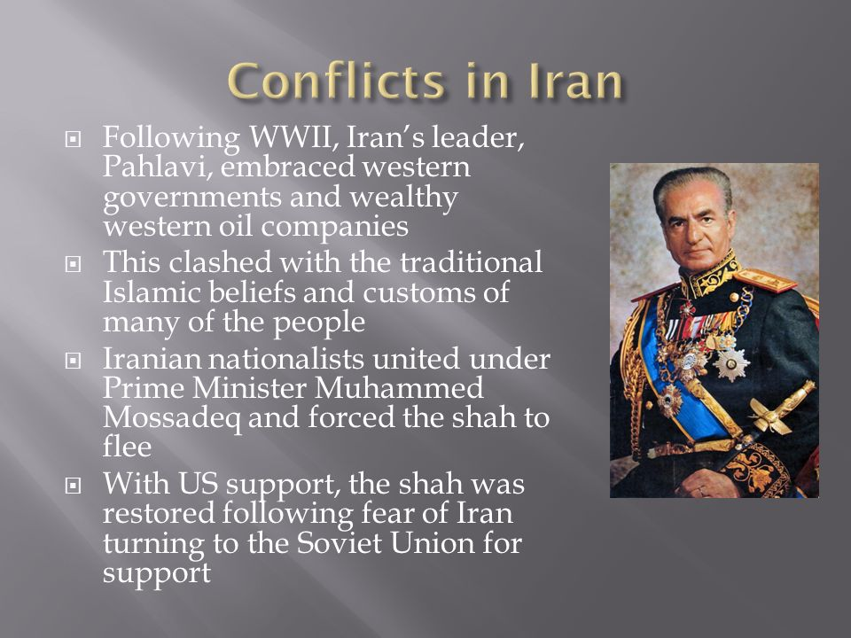  Following WWII, Iran's leader, Pahlavi, embraced western governments and wealthy western oil companies  This clashed with the traditional Islamic beliefs and customs of many of the people  Iranian nationalists united under Prime Minister Muhammed Mossadeq and forced the shah to flee  With US support, the shah was restored following fear of Iran turning to the Soviet Union for support