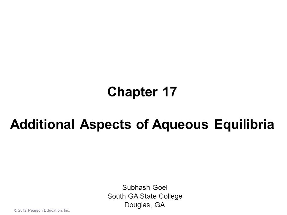 Chapter 17 Additional Aspects of Aqueous Equilibria Subhash Goel South GA State College Douglas, GA © 2012 Pearson Education, Inc.