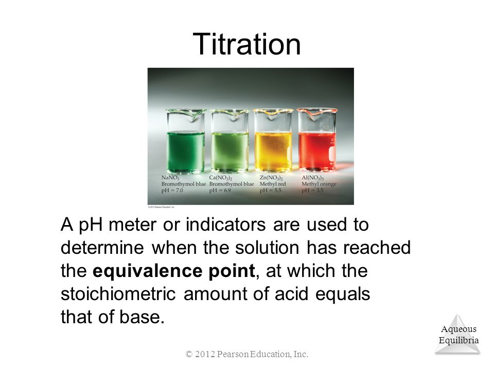 Aqueous Equilibria Titration A pH meter or indicators are used to determine when the solution has reached the equivalence point, at which the stoichiometric amount of acid equals that of base.