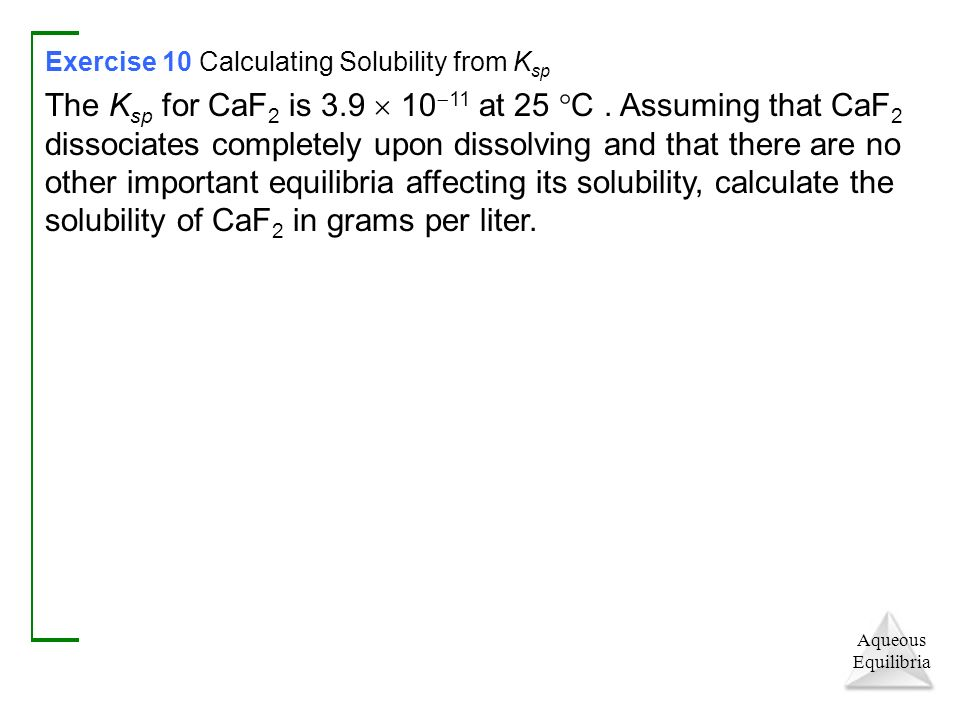 Aqueous Equilibria Exercise 10 Calculating Solubility from K sp The K sp for CaF 2 is 3.9  10  11 at 25  C.