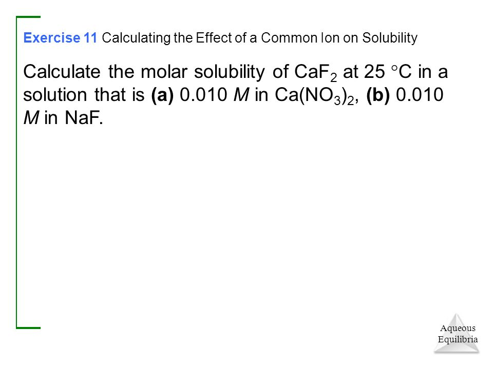 Aqueous Equilibria Exercise 11 Calculating the Effect of a Common Ion on Solubility Calculate the molar solubility of CaF 2 at 25  C in a solution that is (a) M in Ca(NO 3 ) 2, (b) M in NaF.