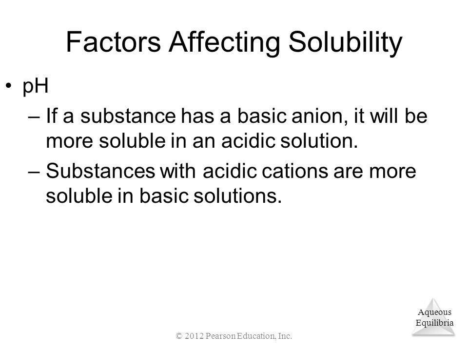 Aqueous Equilibria Factors Affecting Solubility pH –If a substance has a basic anion, it will be more soluble in an acidic solution.
