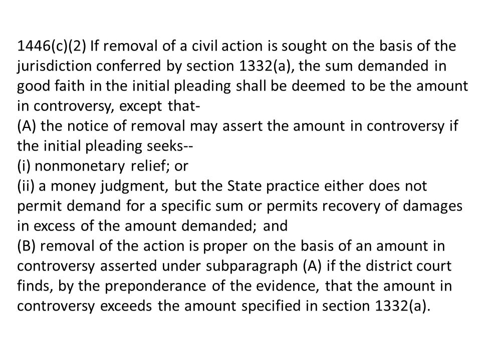 1446(c)(2) If removal of a civil action is sought on the basis of the jurisdiction conferred by section 1332(a), the sum demanded in good faith in the initial pleading shall be deemed to be the amount in controversy, except that- (A) the notice of removal may assert the amount in controversy if the initial pleading seeks-- (i) nonmonetary relief; or (ii) a money judgment, but the State practice either does not permit demand for a specific sum or permits recovery of damages in excess of the amount demanded; and (B) removal of the action is proper on the basis of an amount in controversy asserted under subparagraph (A) if the district court finds, by the preponderance of the evidence, that the amount in controversy exceeds the amount specified in section 1332(a).