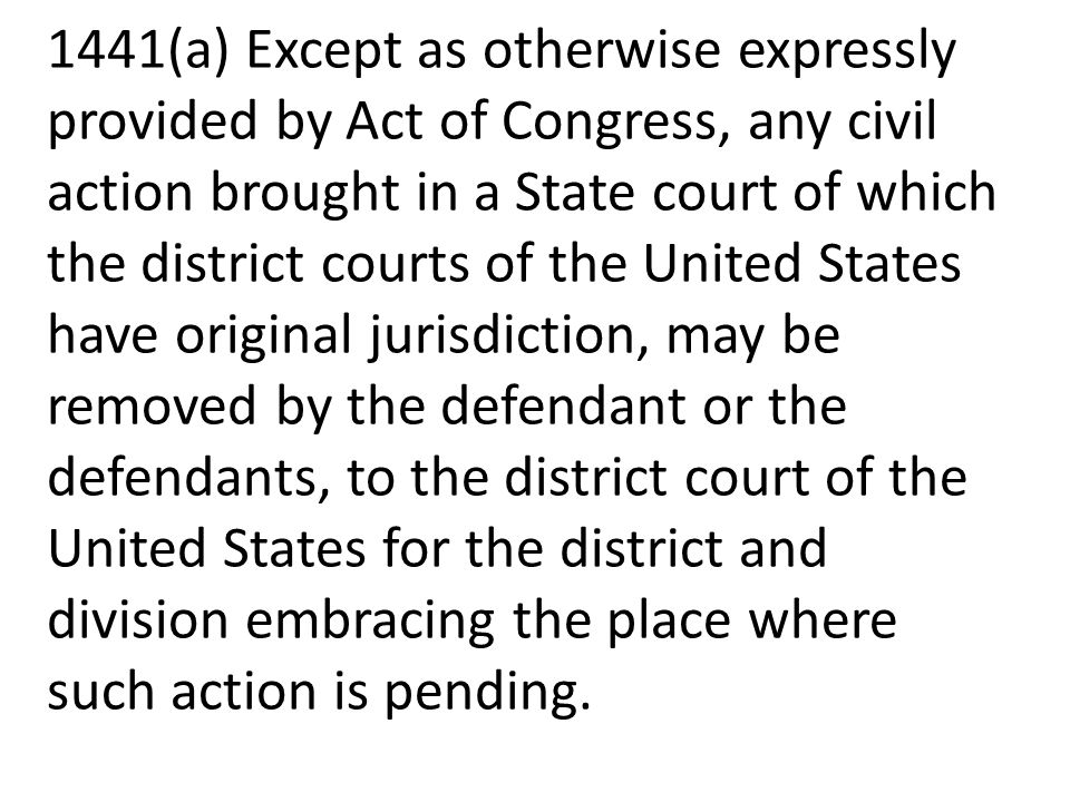 1441(a) Except as otherwise expressly provided by Act of Congress, any civil action brought in a State court of which the district courts of the United States have original jurisdiction, may be removed by the defendant or the defendants, to the district court of the United States for the district and division embracing the place where such action is pending.