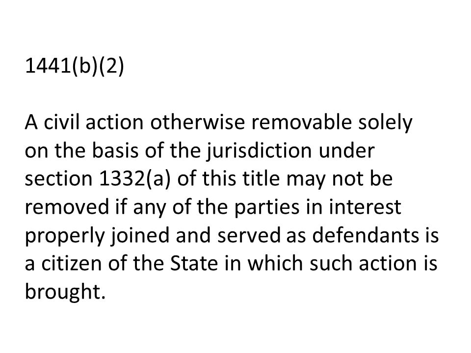 1441(b)(2) A civil action otherwise removable solely on the basis of the jurisdiction under section 1332(a) of this title may not be removed if any of the parties in interest properly joined and served as defendants is a citizen of the State in which such action is brought.