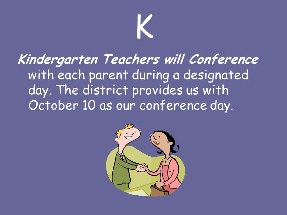 K Kindergarten Teachers will Conference with each parent during a designated day.