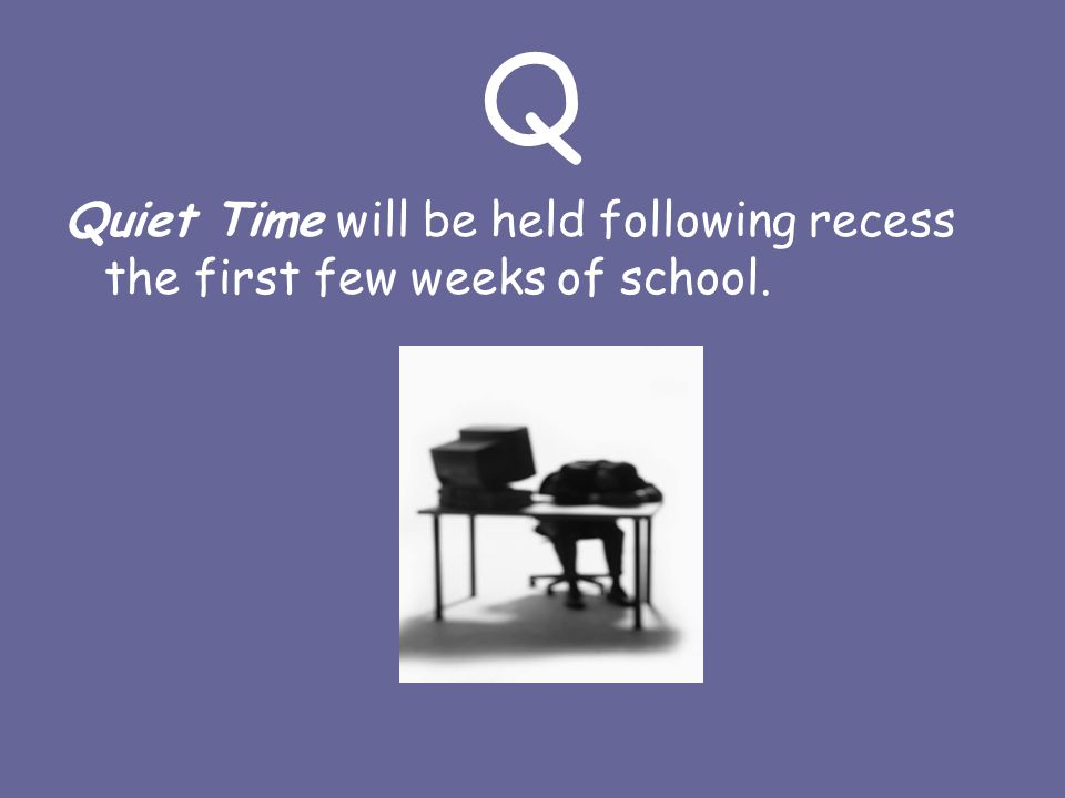 Q Quiet Time will be held following recess the first few weeks of school.