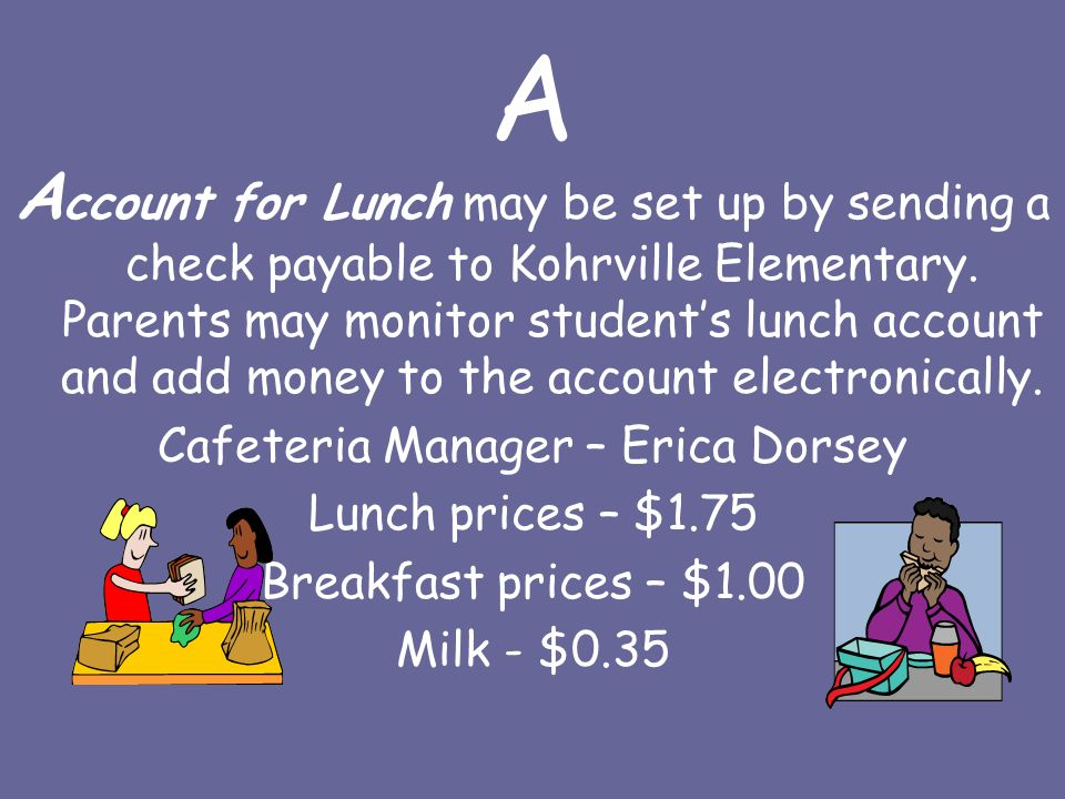 A A ccount for Lunch may be set up by sending a check payable to Kohrville Elementary.