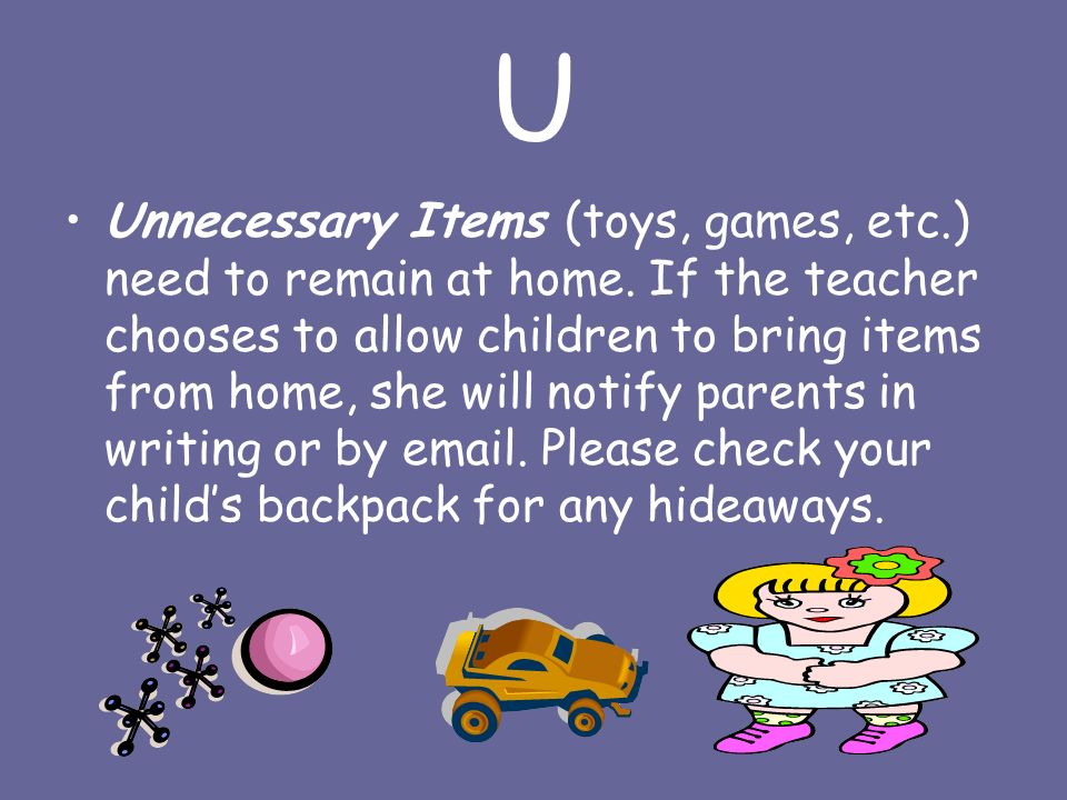 U Unnecessary Items (toys, games, etc.) need to remain at home.