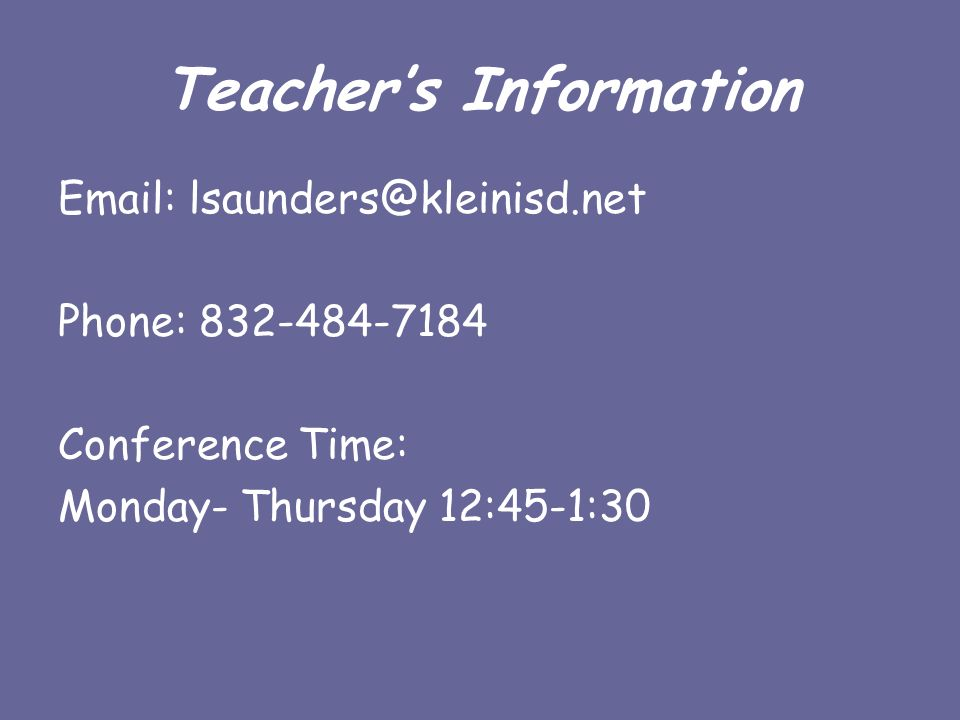 Teacher's Information   Phone: Conference Time: Monday- Thursday 12:45-1:30