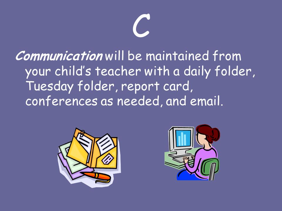 C Communication will be maintained from your child's teacher with a daily folder, Tuesday folder, report card, conferences as needed, and  .