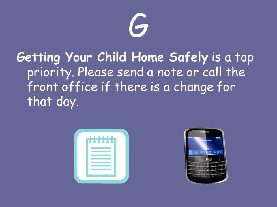 G Getting Your Child Home Safely is a top priority.