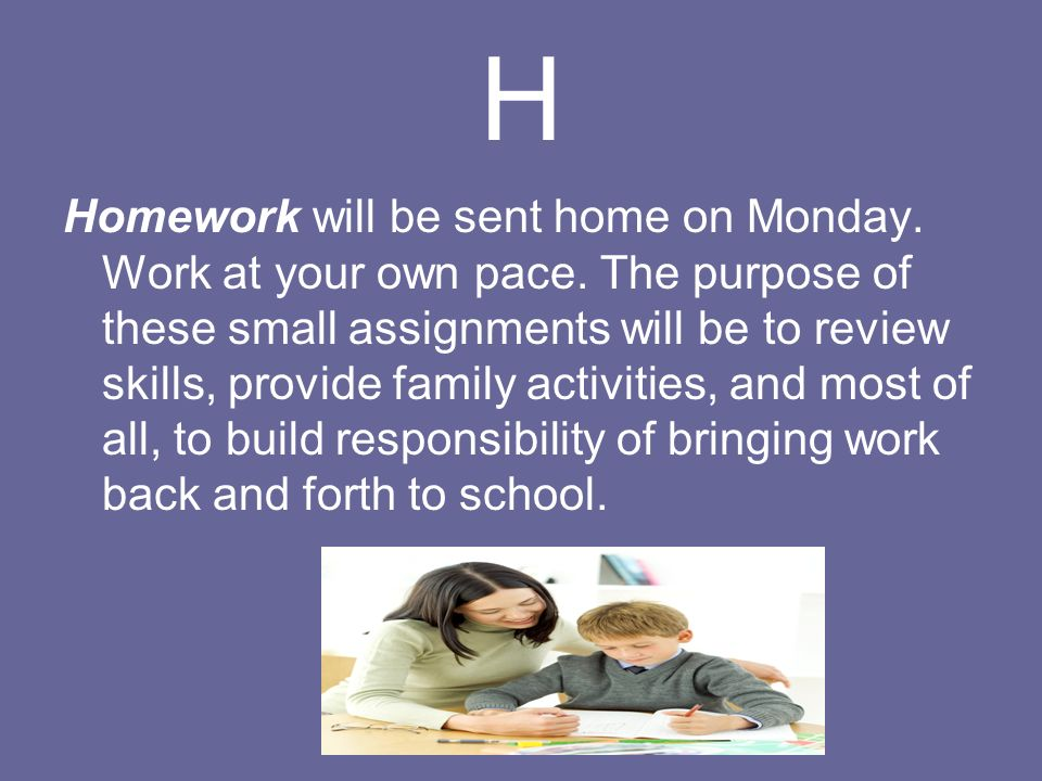 H Homework will be sent home on Monday. Work at your own pace.