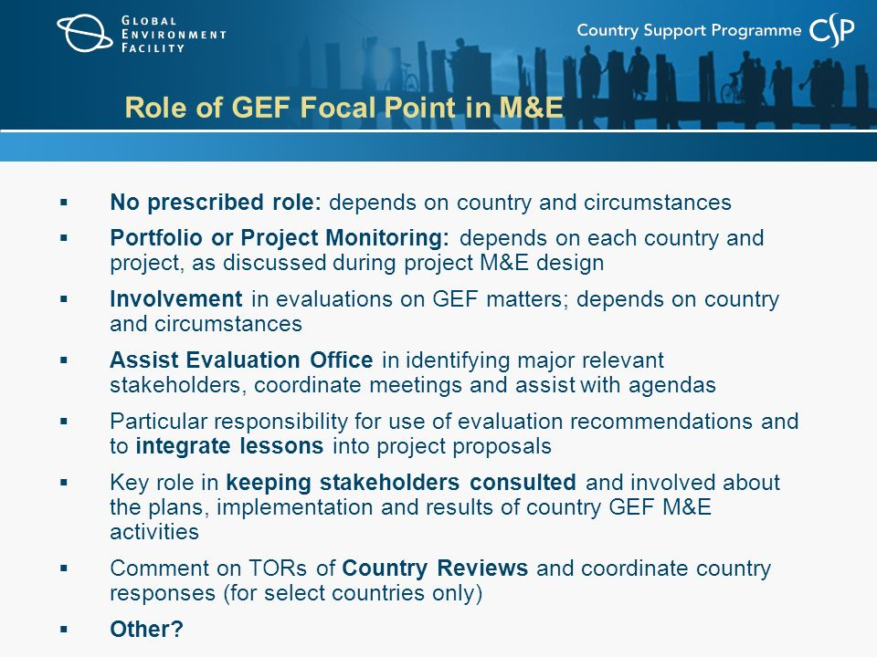 Role of GEF Focal Point in M&E  No prescribed role: depends on country and circumstances  Portfolio or Project Monitoring: depends on each country and project, as discussed during project M&E design  Involvement in evaluations on GEF matters; depends on country and circumstances  Assist Evaluation Office in identifying major relevant stakeholders, coordinate meetings and assist with agendas  Particular responsibility for use of evaluation recommendations and to integrate lessons into project proposals  Key role in keeping stakeholders consulted and involved about the plans, implementation and results of country GEF M&E activities  Comment on TORs of Country Reviews and coordinate country responses (for select countries only)  Other