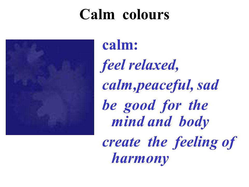 Calm colours calm: feel relaxed, calm,peaceful, sad be good for the mind and body create the feeling of harmony