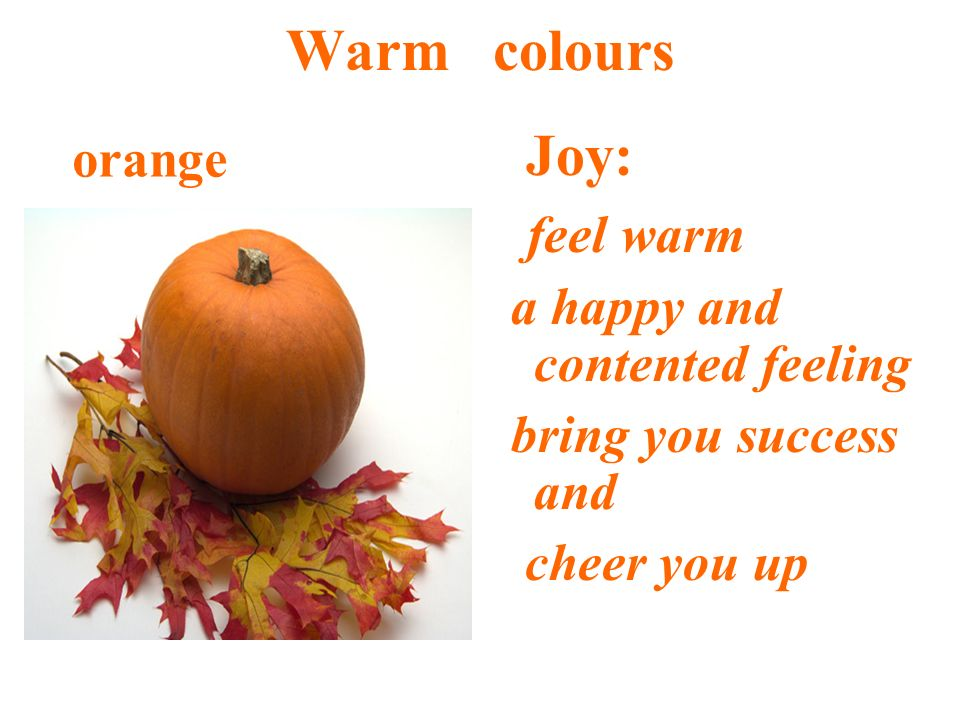 Warm colours Joy: feel warm a happy and contented feeling bring you success and cheer you up orange