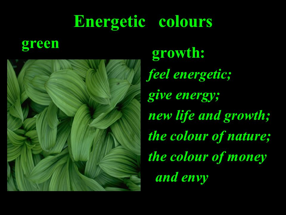 Energetic colours growth: feel energetic; give energy; new life and growth; the colour of nature; the colour of money and envy green