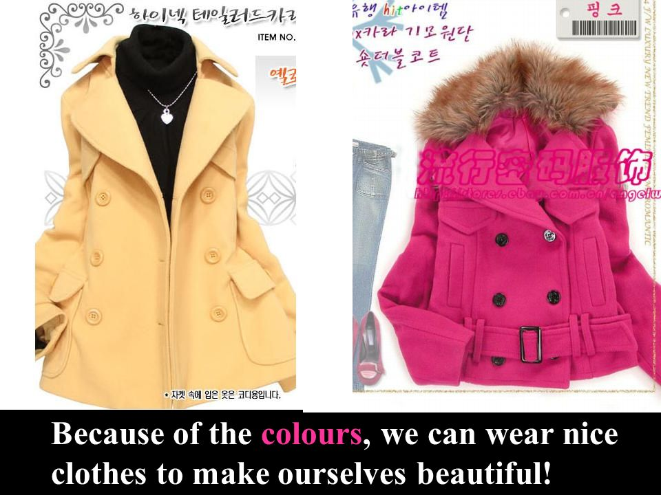Because of the colours, we can wear nice clothes to make ourselves beautiful!