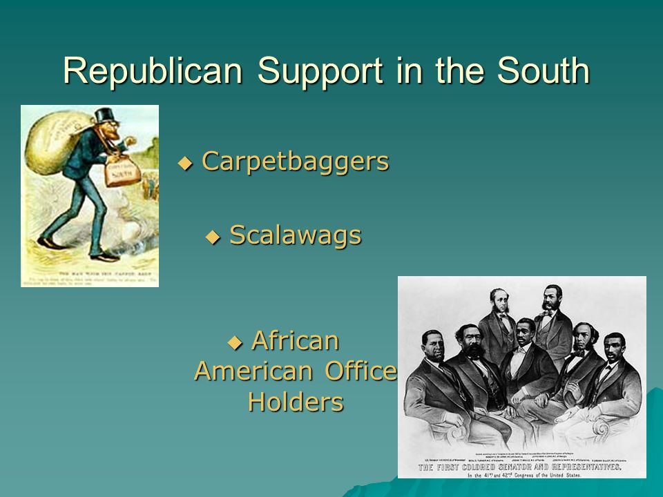 Republican Support in the South  Carpetbaggers  Scalawags  African American Office Holders