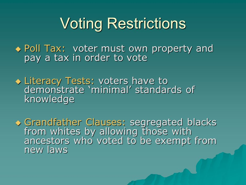 Voting Restrictions  Poll Tax: voter must own property and pay a tax in order to vote  Literacy Tests: voters have to demonstrate 'minimal' standards of knowledge  Grandfather Clauses: segregated blacks from whites by allowing those with ancestors who voted to be exempt from new laws