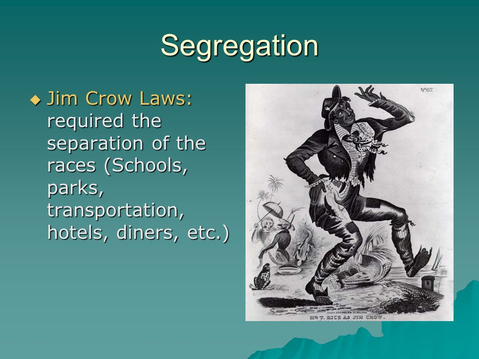Segregation  Jim Crow Laws: required the separation of the races (Schools, parks, transportation, hotels, diners, etc.)