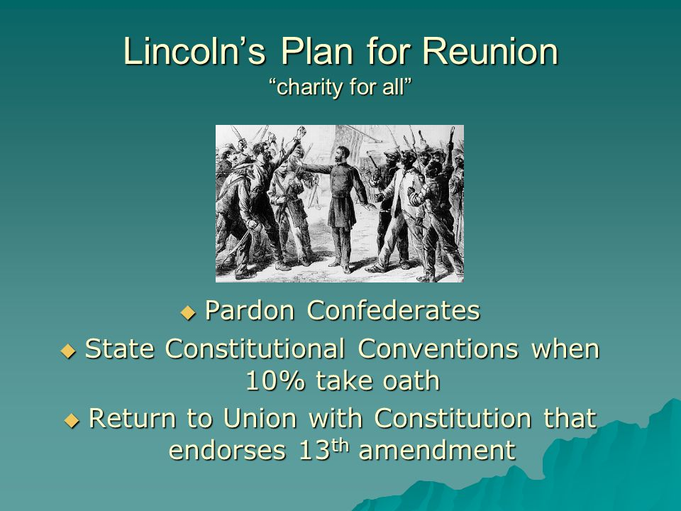 Lincoln's Plan for Reunion charity for all  Pardon Confederates  State Constitutional Conventions when 10% take oath  Return to Union with Constitution that endorses 13 th amendment